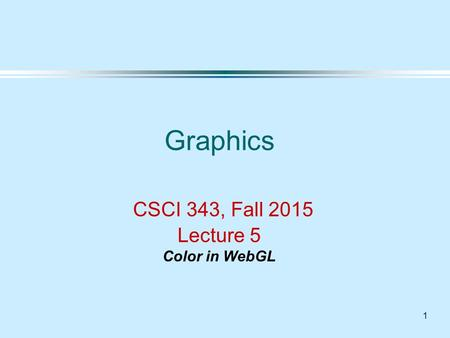 1 Graphics CSCI 343, Fall 2015 Lecture 5 Color in WebGL.