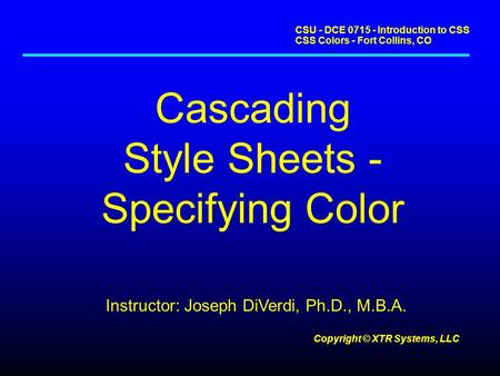 CSU - DCE 0715 - Introduction to CSS CSS Colors - Fort Collins, CO Copyright © XTR Systems, LLC Cascading Style Sheets - Specifying Color Instructor: Joseph.