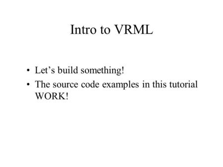 Intro to VRML Let's build something! The source code examples in this tutorial WORK!