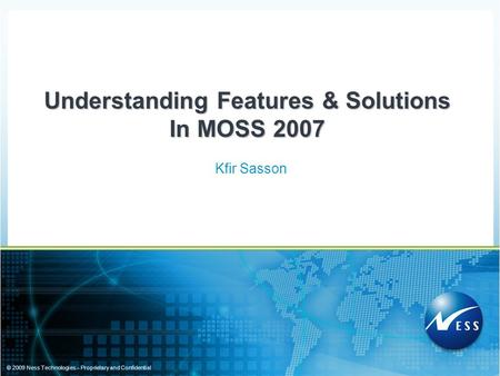 © 2009 Ness Technologies – Proprietary and Confidential Kfir Sasson Understanding Features & Solutions In MOSS 2007.