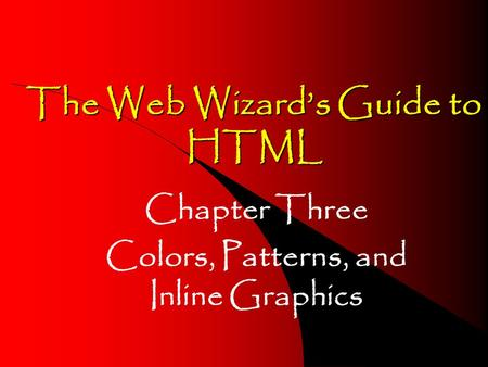 The Web Wizard's Guide to HTML Chapter Three Colors, Patterns, and Inline Graphics.
