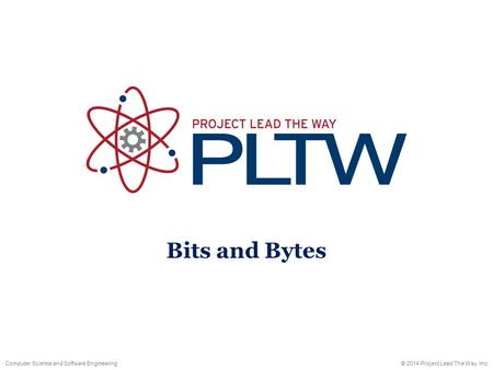Computer Science and Software Engineering© 2014 Project Lead The Way, Inc. Bits and Bytes.
