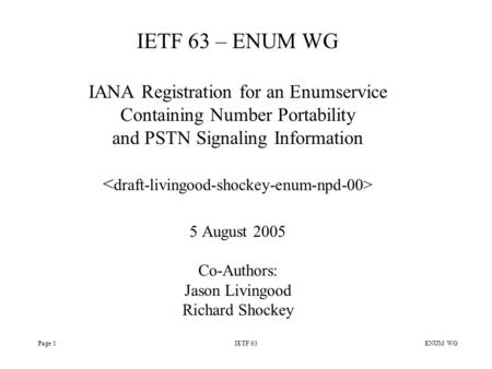 Page 1IETF 63 ENUM WG IETF 63 – ENUM WG IANA Registration for an Enumservice Containing Number Portability and PSTN Signaling Information 5 August 2005.