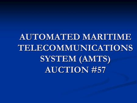 AUTOMATED MARITIME TELECOMMUNICATIONS SYSTEM (AMTS) AUCTION #57.