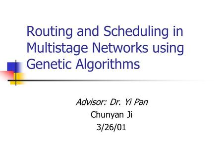 Routing and Scheduling in Multistage Networks using Genetic Algorithms Advisor: Dr. Yi Pan Chunyan Ji 3/26/01.