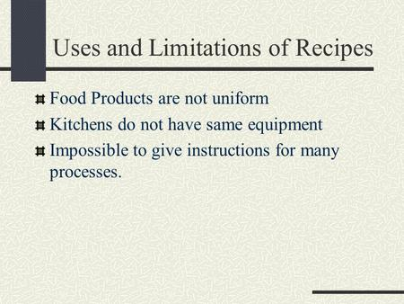 Uses and Limitations of Recipes Food Products are not uniform Kitchens do not have same equipment Impossible to give instructions for many processes.
