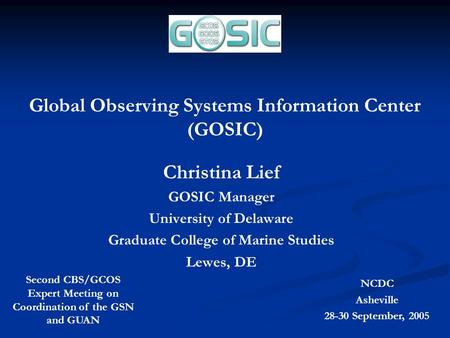 Global Observing Systems Information Center (GOSIC) Christina Lief GOSIC Manager University of Delaware Graduate College of Marine Studies Lewes, DE Second.