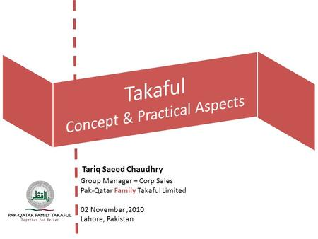 Tariq Saeed Chaudhry Group Manager – Corp Sales Pak-Qatar Family Takaful Limited 02 November,2010 Lahore, Pakistan.