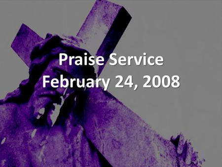 Praise Service February 24, 2008. Order of Service Pre-Service Pre-Service – Blessed Be Your Name Welcome Welcome Worship Worship – People Get Ready –