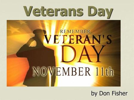 Veterans Day by Don Fisher. World War I Peace (Armistice) came on November 11 th (11/11) at 11:00 a.m.