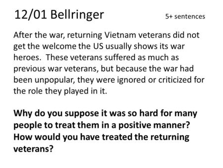 12/01 Bellringer 5+ sentences After the war, returning Vietnam veterans did not get the welcome the US usually shows its war heroes. These veterans suffered.