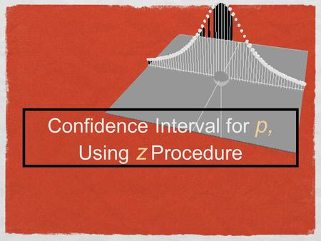 Confidence Interval for p, Using z Procedure. Conditions for inference about proportion Center: the mean is ƥ. That is, the sample proportion ƥ is an.