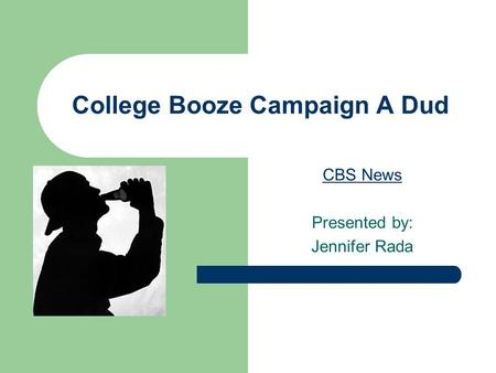 College Booze Campaign A Dud CBS News Presented by: Jennifer Rada.