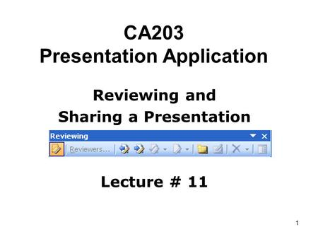 1 CA203 Presentation Application Reviewing and Sharing a Presentation Lecture # 11.