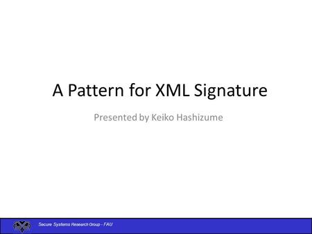 Secure Systems Research Group - FAU A Pattern for XML Signature Presented by Keiko Hashizume.