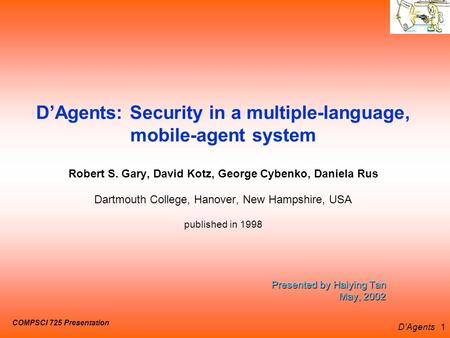 D'Agents 1 Presented by Haiying Tan May, 2002 D'Agents: Security in a multiple-language, mobile-agent system Robert S. Gary, David Kotz, George Cybenko,