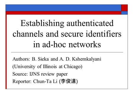 Establishing authenticated channels and secure identifiers in ad-hoc networks Authors: B. Sieka and A. D. Kshemkalyani (University of Illinois at Chicago)