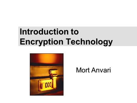 "Mort Anvari Introduction to Encryption Technology To insert your company logo on this slide From the Insert Menu Select ""Picture"" Locate your logo file."