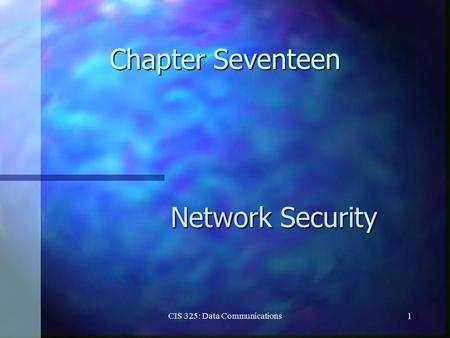 CIS 325: Data Communications1 Chapter Seventeen Network Security.