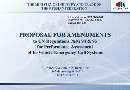 THE MINISTRY OF INDUSTRY AND TRADE OF THE RUSSIAN FEDERATION Dr. B.V.Kisulenko, V.A. Burmistrov 162-th meeting of WP29 11-14 March 2014, PROPOSAL FOR AMENDMENTS.