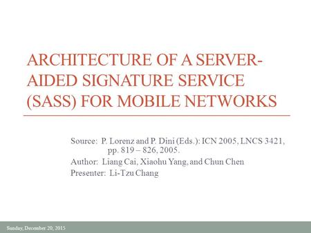 Sunday, December 20, 2015 ARCHITECTURE OF A SERVER- AIDED SIGNATURE SERVICE (SASS) FOR MOBILE NETWORKS Source: P. Lorenz and P. Dini (Eds.): ICN 2005,