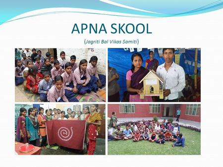 APNA SKOOL ( Jagriti Bal Vikas Samiti ). Background: Large number of migrant seasonal workers: agricultural sectors and construction activities. Entire.