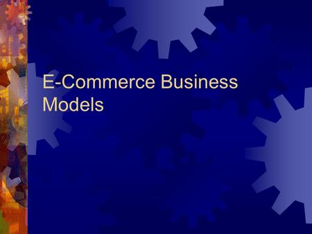 E-Commerce Business Models. Topic Objectives At the end of this topic, you should be able to do the following:  List and describe the key components.