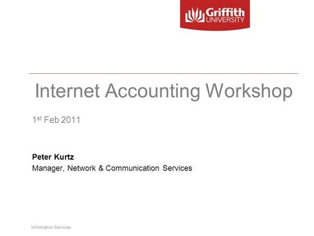 Information Services Internet Accounting Workshop 1 st Feb 2011 Peter Kurtz Manager, Network & Communication Services.