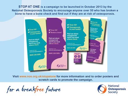 STOP AT ONE is a campaign to be launched in October 2013 by the National Osteoporosis Society to encourage anyone over 50 who has broken a bone to have.