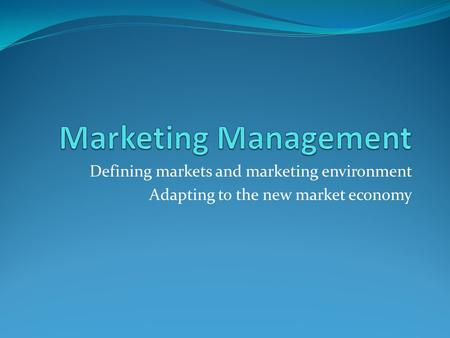 Defining markets and marketing environment Adapting to the new market economy.