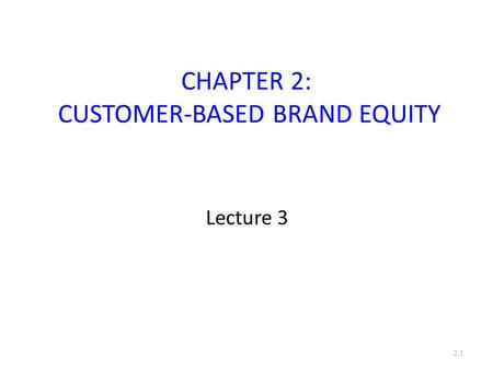 CHAPTER 2: CUSTOMER-BASED BRAND EQUITY Lecture 3 2.1.