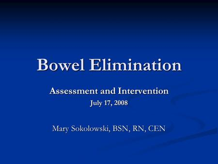 Bowel Elimination Assessment and Intervention July 17, 2008 Mary Sokolowski, BSN, RN, CEN.
