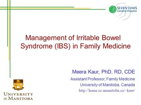 Management of Irritable Bowel Syndrome (IBS) in Family Medicine Meera Kaur, PhD, RD, CDE Assistant Professor, Family Medicine University of Manitoba, Canada.