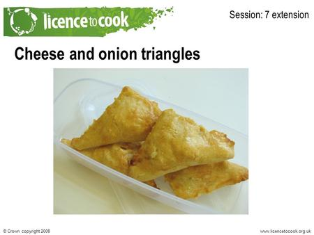 Www.licencetocook.org.uk© Crown copyright 2008 Cheese and onion triangles Session: 7 extension.