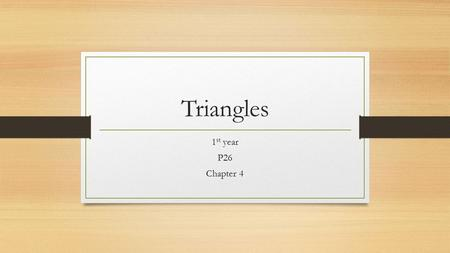 Triangles 1 st year P26 Chapter 4. Triangle All 3 angles of a triangle must add up to 180 degrees There are 3 types of triangles Equilateral Isosceles.