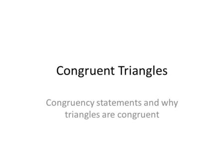 Congruent Triangles Congruency statements and why triangles are congruent.