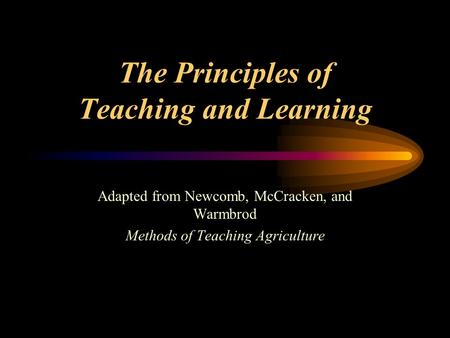 The Principles of Teaching and Learning Adapted from Newcomb, McCracken, and Warmbrod Methods of Teaching Agriculture.