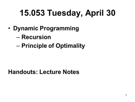 1 15.053 Tuesday, April 30 Dynamic Programming – Recursion – Principle of Optimality Handouts: Lecture Notes.