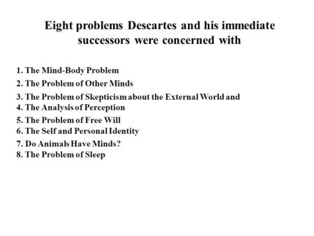 Eight problems Descartes and his immediate successors were concerned with 1. The Mind-Body Problem 2. The Problem of Other Minds 3. The Problem of Skepticism.