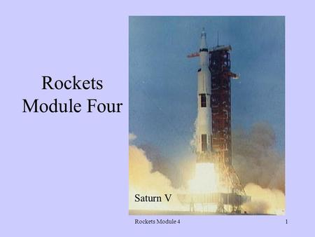 Rockets Module 41 Rockets Module Four Saturn V Rockets Module 42 Objective To understand more about the conquest of space… the final frontier –Discoveries.