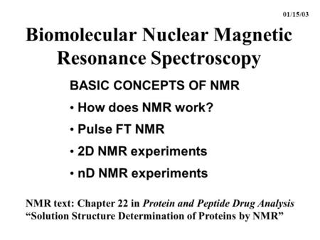 Biomolecular Nuclear Magnetic Resonance Spectroscopy BASIC CONCEPTS OF NMR How does NMR work? Pulse FT NMR 2D NMR experiments nD NMR experiments 01/15/03.