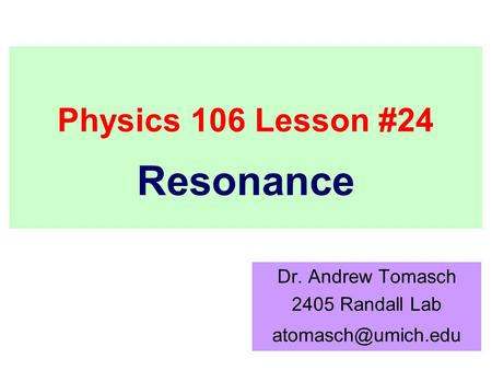 Physics 106 Lesson #24 Dr. Andrew Tomasch 2405 Randall Lab Resonance.