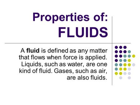 Properties of: FLUIDS A fluid is defined as any matter that flows when force is applied. Liquids, such as water, are one kind of fluid. Gases, such as.