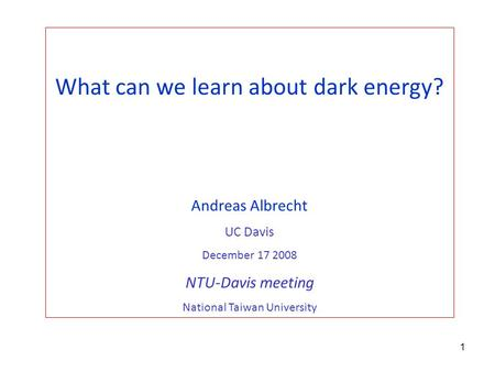 1 What can we learn about dark energy? Andreas Albrecht UC Davis December 17 2008 NTU-Davis meeting National Taiwan University.