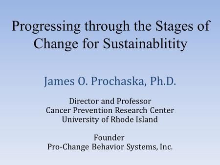 Founder Pro-Change Behavior Systems, Inc. Progressing through the Stages of Change for Sustainablitity James O. Prochaska, Ph.D. Director and Professor.