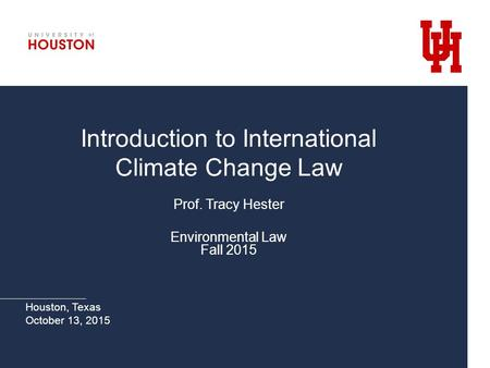 Introduction to International Climate Change Law Prof. Tracy Hester Environmental Law Fall 2015 Houston, Texas October 13, 2015.