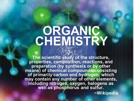 ORGANIC CHEMISTRY The scientific study of the structure, properties, composition, reactions, and preparation (by synthesis or by other means) of chemical.