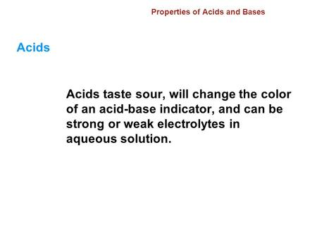 Properties of Acids and Bases Acids Acids taste sour, will change the color of an acid-base indicator, and can be strong or weak electrolytes in aqueous.