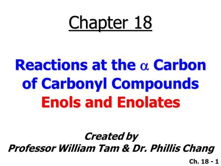 Created by Professor William Tam & Dr. Phillis Chang Ch. 18 - 1 Chapter 18 Reactions at the  Carbon of Carbonyl Compounds Enols and Enolates.