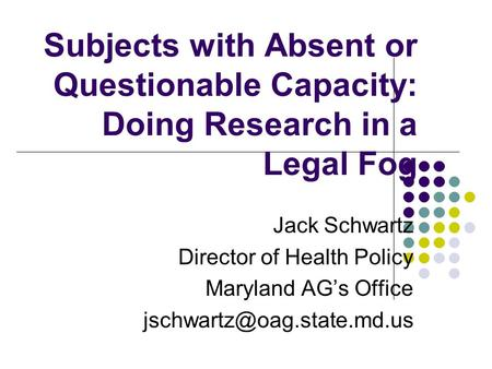 Subjects with Absent or Questionable Capacity: Doing Research in a Legal Fog Jack Schwartz Director of Health Policy Maryland AG's Office